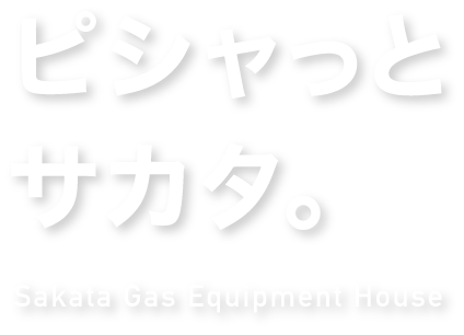 ピシャッとサカタ。Sakata Gas Equipment House